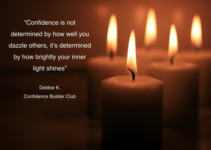 Quote: Confidence is not determined by how well you dazzle others, it's determined by how brightly your inner light shines. - Debbie K. Confidence Builder Club